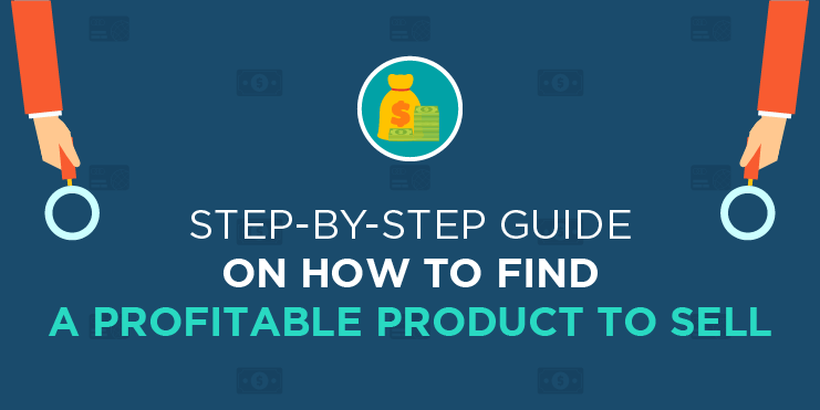 Step-by-Step Guide on How To Find A Profitable Product To Sell